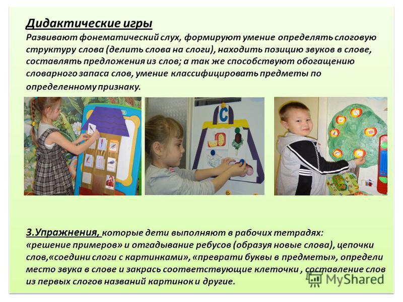 Дидактические игры Развивают фонематический слух, формируют умение определять слоговую структуру слова (делить слова на слоги), находить позицию звуков в слове, составлять предложения из слов; а так же способствуют обогащению словарного запаса слов,