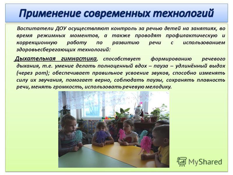 Воспитатели ДОУ осуществляют контроль за речью детей на занятиях, во время режимных моментов, а также проводят профилактическую и коррекционную работу по развитию речи с использованием здоровьесберегающих технологий: Дыхательная гимнастика, способств