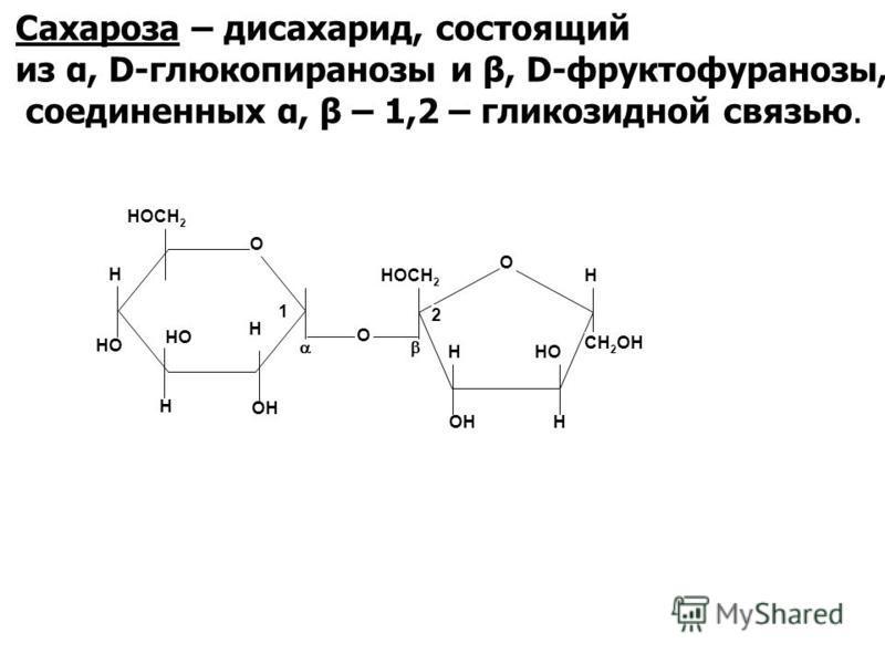Сахароза – дисахарид, состоящий из α, D-глюкопиранозы и β, D-фруктофуранозы, соединенных α, β – 1,2 – гликозидной связью. О НОСН 2 ОН НО О О ННОСН 2 ОН НО СН 2 ОН 1 2 Н Н Н Н Н