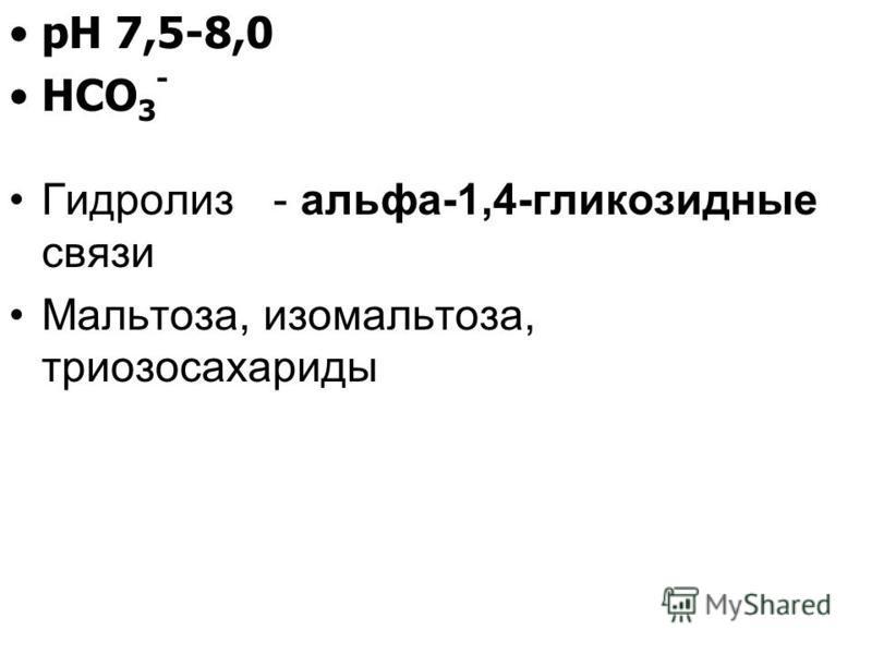 рН 7,5-8,0 НСО 3 - Гидролиз - альфа-1,4-гликозидные связи Мальтоза, изомальтоза, триозосахариды