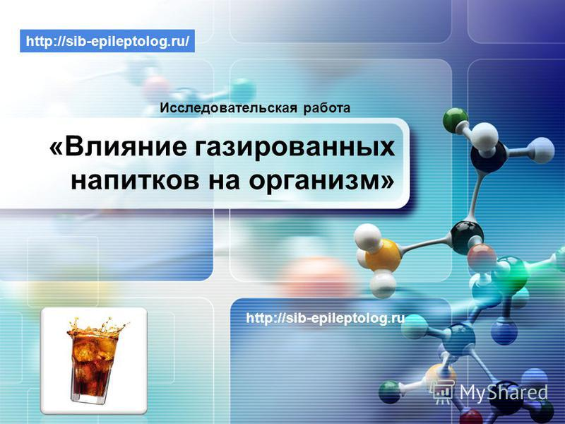 LOGO «Влияние газированных на питков на организм» http://sib-epileptolog.ru Исследовательская работа http://sib-epileptolog.ru/