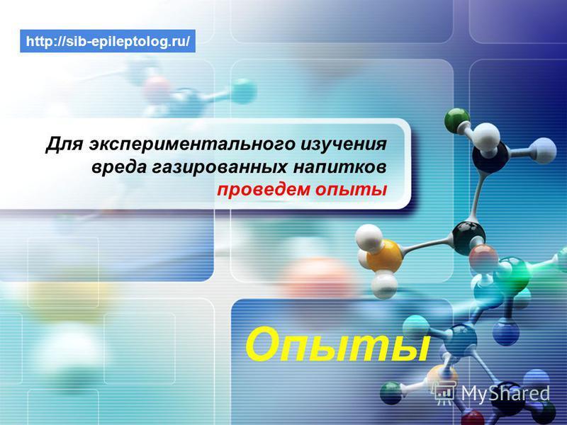LOGO Опыты Для экспериментального изучения вреда газированных на питков проведем опыты http://sib-epileptolog.ru/