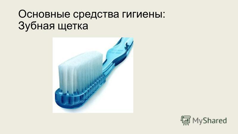 Основные средства гигиены: Зубная щетка