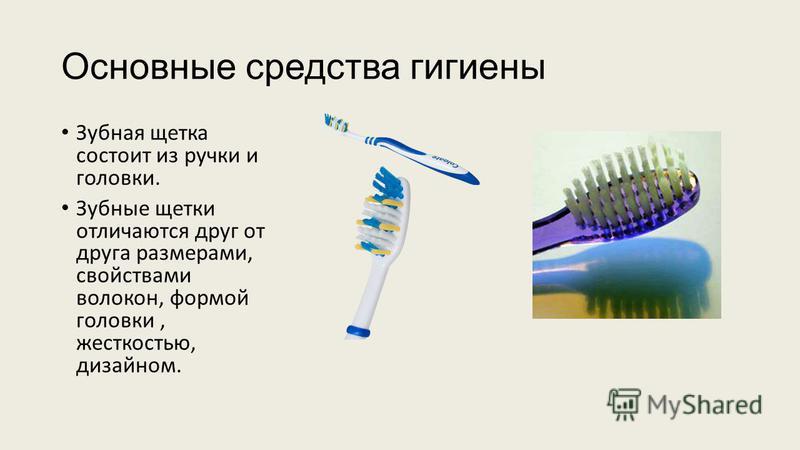 Основные средства гигиены Зубная щетка состоит из ручки и головки. Зубные щетки отличаются друг от друга размерами, свойствами волокон, формой головки, жесткостью, дизайном.