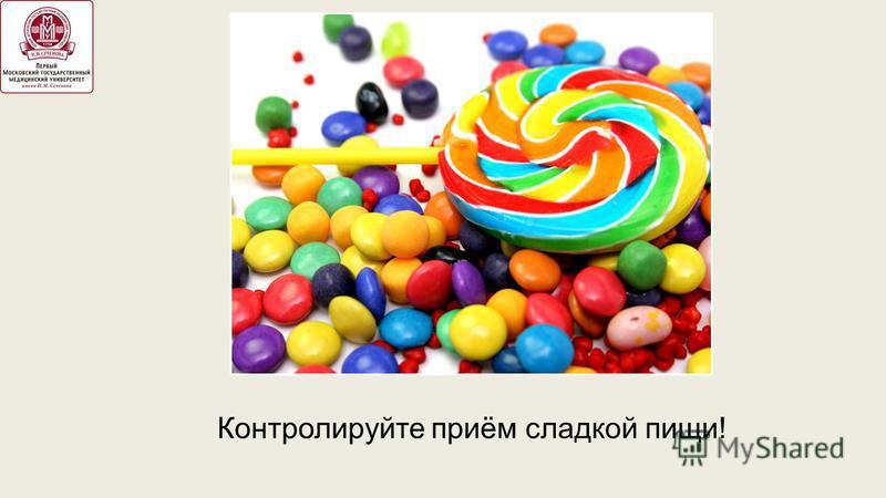 Контролируйте приём сладкой пищи!