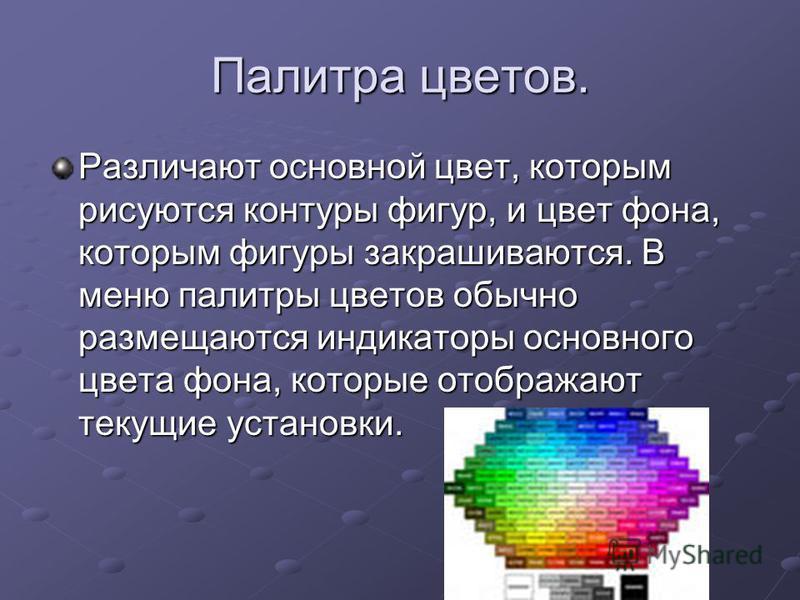 Палитра цветов. Различают основной цвет, которым рисуются контуры фигур, и цвет фона, которым фигуры закрашиваются. В меню палитры цветов обычно размещаются индикаторы основного цвета фона, которые отображают текущие установки.