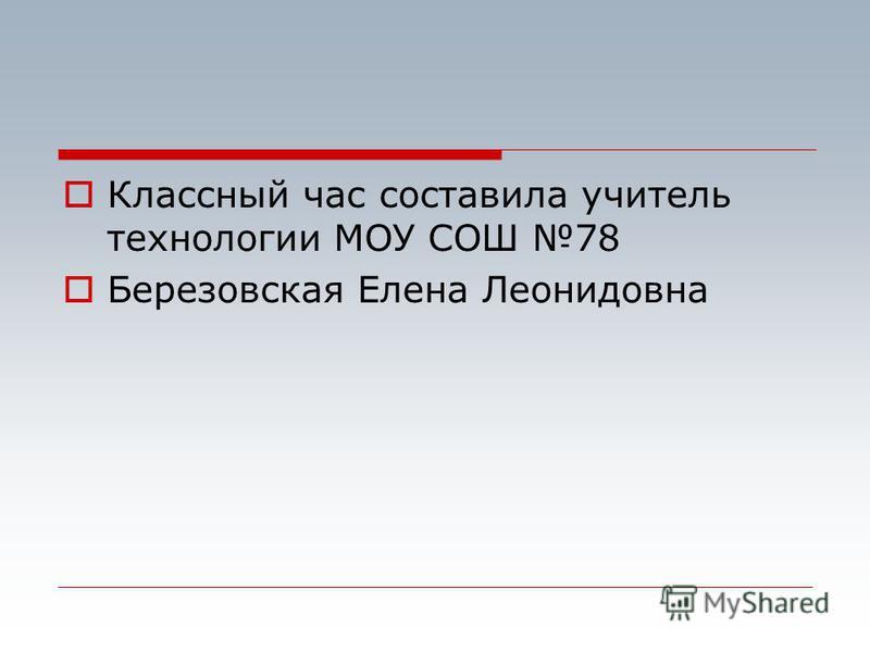 Классный час составила учитель технологии МОУ СОШ 78 Березовская Елена Леонидовна