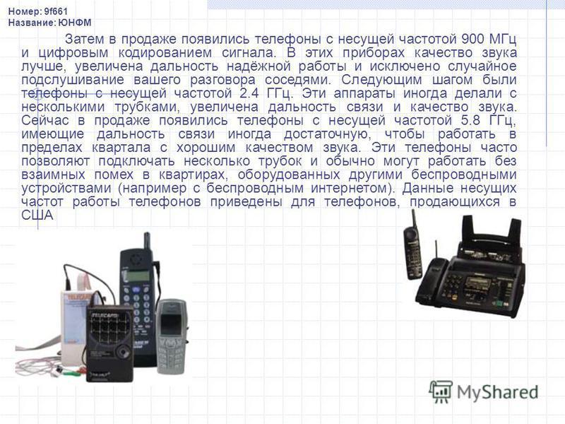 Затем в продаже появились телефоны с несущей частотой 900 МГц и цифровым кодированием сигнала. В этих приборах качество звука лучше, увеличена дальность надёжной работы и исключено случайное подслушивание вашего разговора соседями. Следующим шагом бы