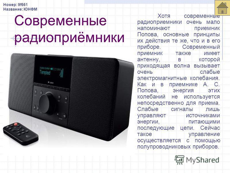 Современные радиоприёмники Хотя современные радиоприемники очень мало напоминают приемник Попова, основные принципы их действия те же, что и в его приборе. Современный приемник также имеет антенну, в которой приходящая волна вызывает очень слабые эле