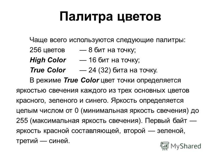 Чаще всего используются следующие палитры: 256 цветов 8 бит на точку; High Color 16 бит на точку; True Color 24 (32) бита на точку. В режиме True Color цвет точки определяется яркостью свечения каждого из трех основных цветов красного, зеленого и син