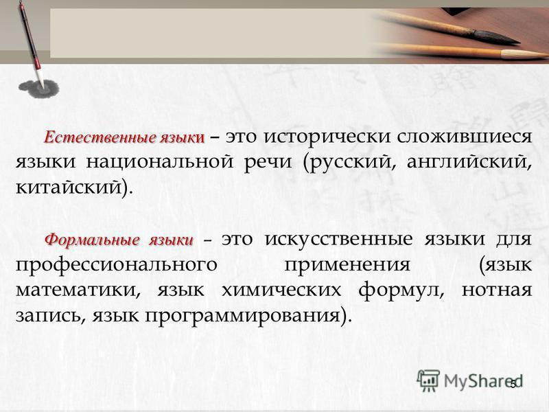Естественные языки Естественные языки – это исторически сложившиеся языки национальной речи (русский, английский, китайский). Формальные языки Формальные языки – это искусственные языки для профессионального применения (язык математики, язык химическ