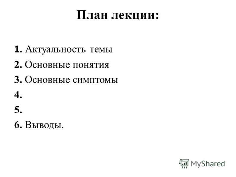 План лекции: 1. Актуальность темы 2. Основные понятия 3. Основные симптомы 4. 5. 6. Выводы.