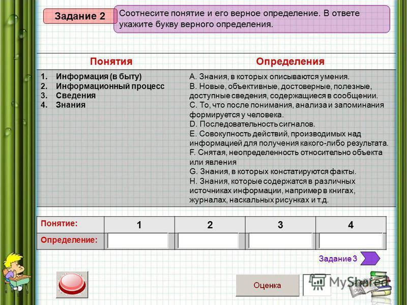 Понятия Определения 1. Информация (в быту) 2. Информационный процесс 3. Сведения 4. Знания А. Знания, в которых описываются умения. В. Новые, объективные, достоверные, полезные, доступные сведения, содержащиеся в сообщении. С. То, что после понимания