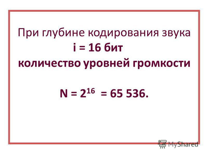 При глубине кодирования звука i = 8 бит количество уровней громкости N = 2 8 = 256;