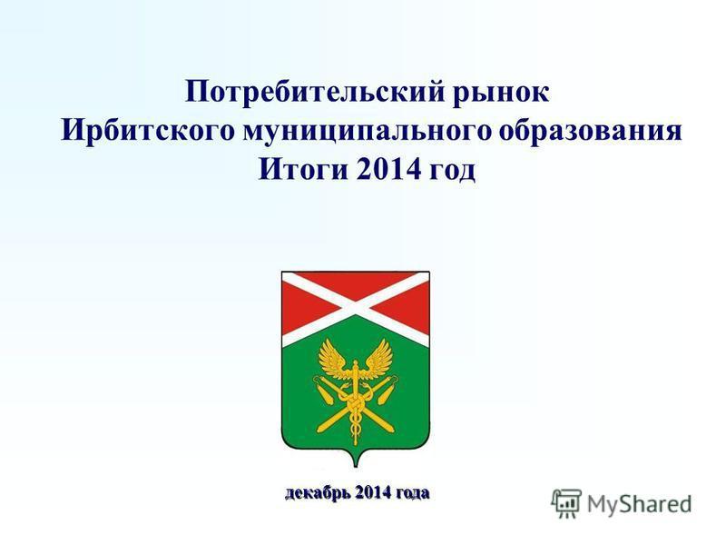 Потребительский рынок Ирбитского муниципального образования Итоги 2014 год декабрь 2014 года декабрь 2014 года