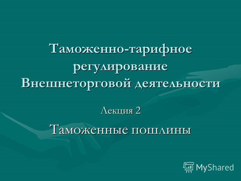 Таможенно-тарифное регулирование Внешнеторговой деятельности Лекция 2 Таможенные пошлины