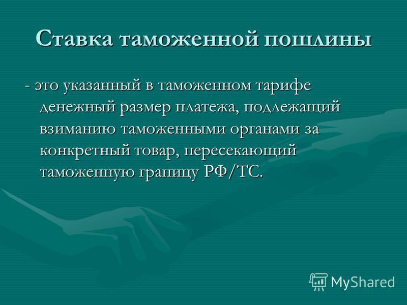 Ставка таможенной пошлины - это указанный в таможенном тарифе денежный размер платежа, подлежащий взиманию таможенными органами за конкретный товар, пересекающий таможенную границу РФ/ТС.
