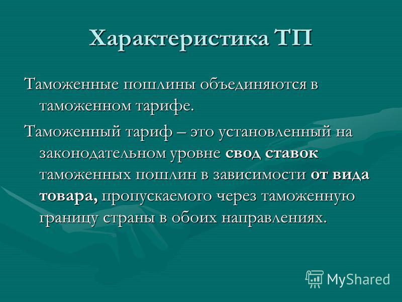 Характеристика ТП Таможенные пошлины объединяются в таможенном тарифе. Таможенный тариф – это установленный на законодательном уровне свод ставок таможенных пошлин в зависимости от вида товара, пропускаемого через таможенную границу страны в обоих на