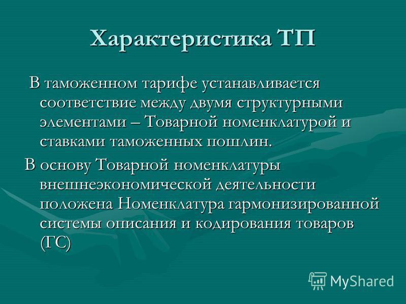 Характеристика ТП В таможенном тарифе устанавливается соответствие между двумя структурными элементами – Товарной номенклатурой и ставками таможенных пошлин. В таможенном тарифе устанавливается соответствие между двумя структурными элементами – Товар