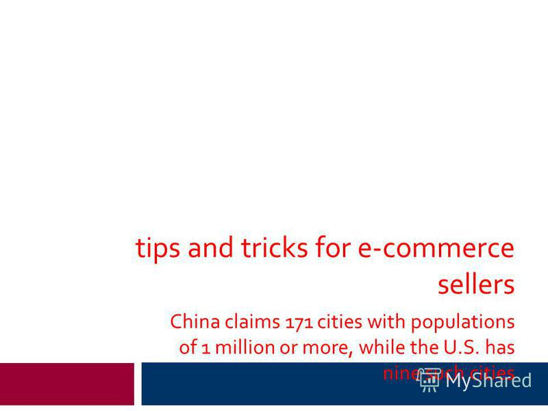 tips and tricks for e-commerce sellers China claims 171 cities with populations of 1 million or more, while the U.S. has nine such cities
