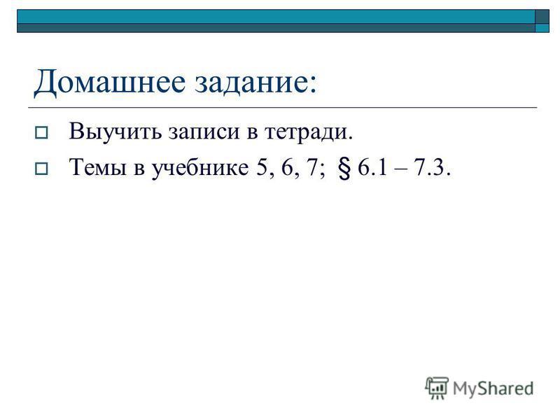 Домашнее задание: Выучить записи в тетради. Темы в учебнике 5, 6, 7; § 6.1 – 7.3.