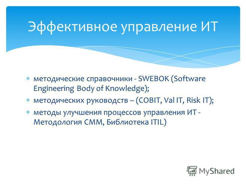 методические справочники - SWEBOK (Software Engineering Body of Knowledge); методических руководств – (COBIT, Val IT, Risk IT); методы улучшения процессов управления ИТ - Методология CMM, Библиотека ITIL) Эффективное управление ИТ