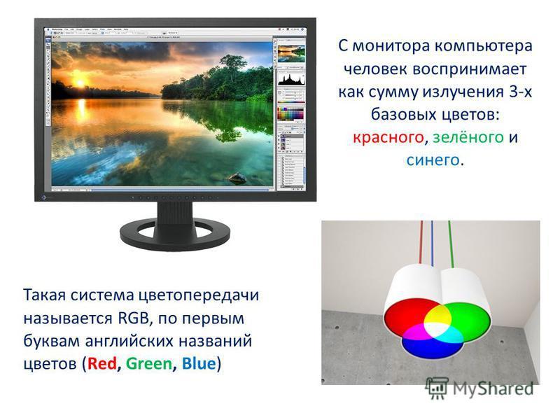 С монитора компьютера человек воспринимает как сумму излучения 3-х базовых цветов: красного, зелёного и синего. Такая система цветопередачи называется RGB, по первым буквам английских названий цветов (Red, Green, Blue)
