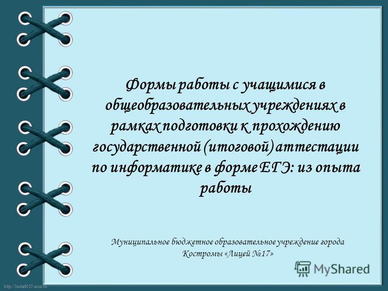 http://linda6035.ucoz.ru/ Формы работы с учащимися в общеобразовательных учреждениях в рамках подготовки к прохождению государственной (итоговой) аттестации по информатике в форме ЕГЭ: из опыта работы Муниципальное бюджетное образовательное учреждени
