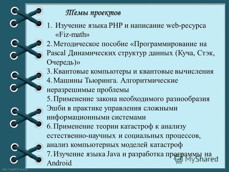 http://linda6035.ucoz.ru/ Темы проектов 1. Изучение языка PHP и написание web-ресурса «Fiz-math» 2. Методическое пособие «Программирование на Pascal Динамических структур данных (Куча, Стэк, Очередь)» 3. Квантовые компьютеры и квантовые вычисления 4.