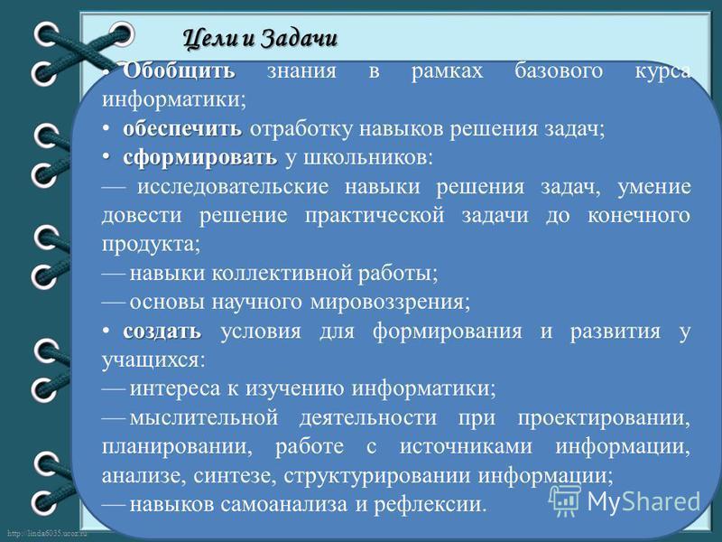 http://linda6035.ucoz.ru/ Цели и Задачи Обобщить Обобщить знания в рамках базового курса информатики; обеспечить отработку навыков решения задач; сформировать сформировать у школьников: исследовательские навыки решения задач, умение довести решение п