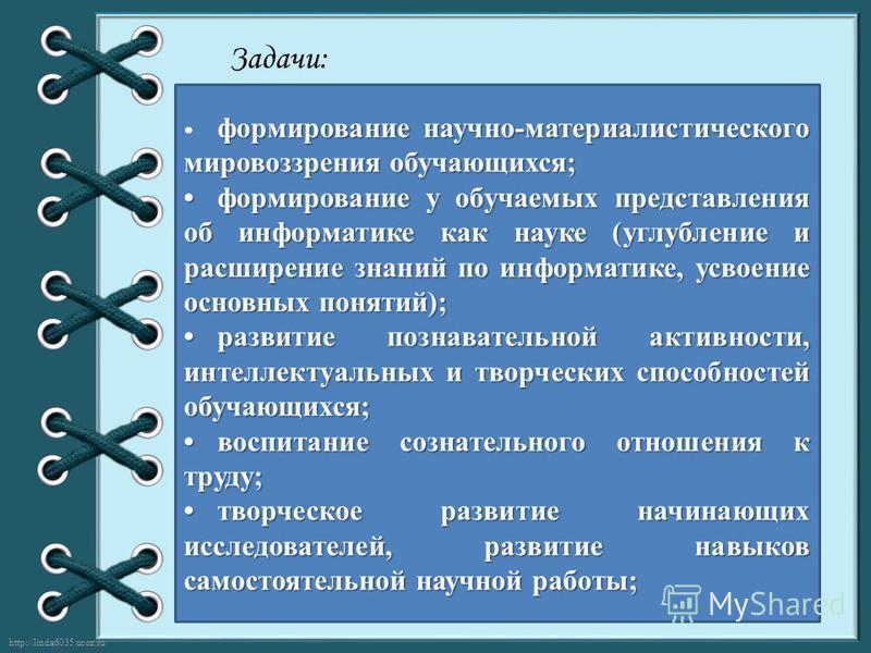 http://linda6035.ucoz.ru/ Задачи: формирование научно-материалистического мировоззрения обучающихся; формирование у обучаемых представления об информатике как науке (углубление и расширение знаний по информатике, усвоение основных понятий);формирован