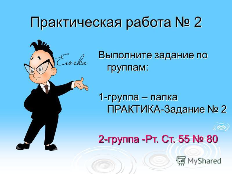 Практическая работа 2 Выполните задание по группам: 1-группа – папка ПРАКТИКА-Задание 2 2-группа -Рт. Ст. 55 80