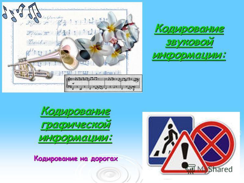 Кодирование на дорогах Кодирование звуковой информации: Кодирование графической информации: