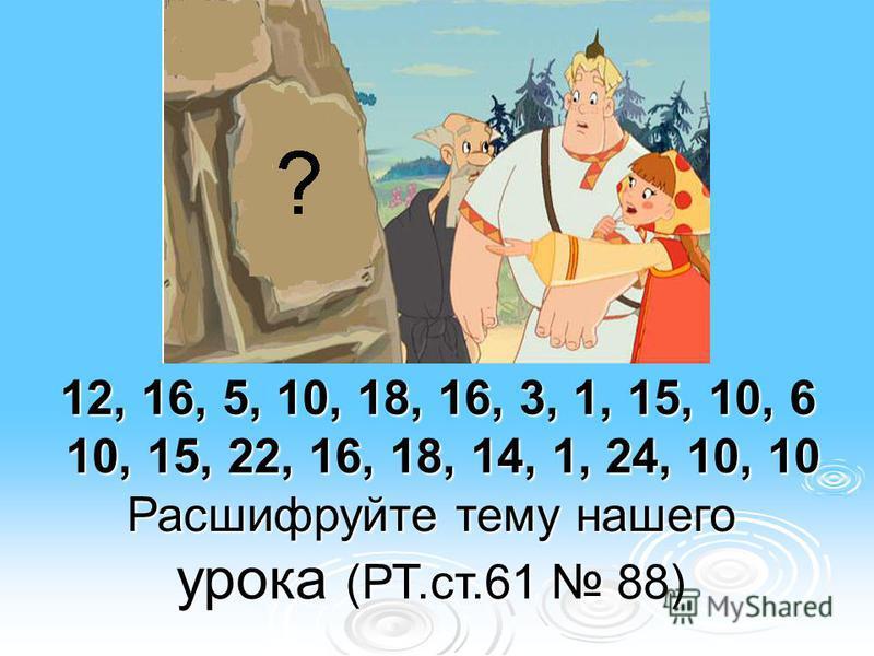 12, 16, 5, 10, 18, 16, 3, 1, 15, 10, 6 10, 15, 22, 16, 18, 14, 1, 24, 10, 10 12, 16, 5, 10, 18, 16, 3, 1, 15, 10, 6 10, 15, 22, 16, 18, 14, 1, 24, 10, 10 Расшифруйте тему нашего урока (РТ.ст.61 88)