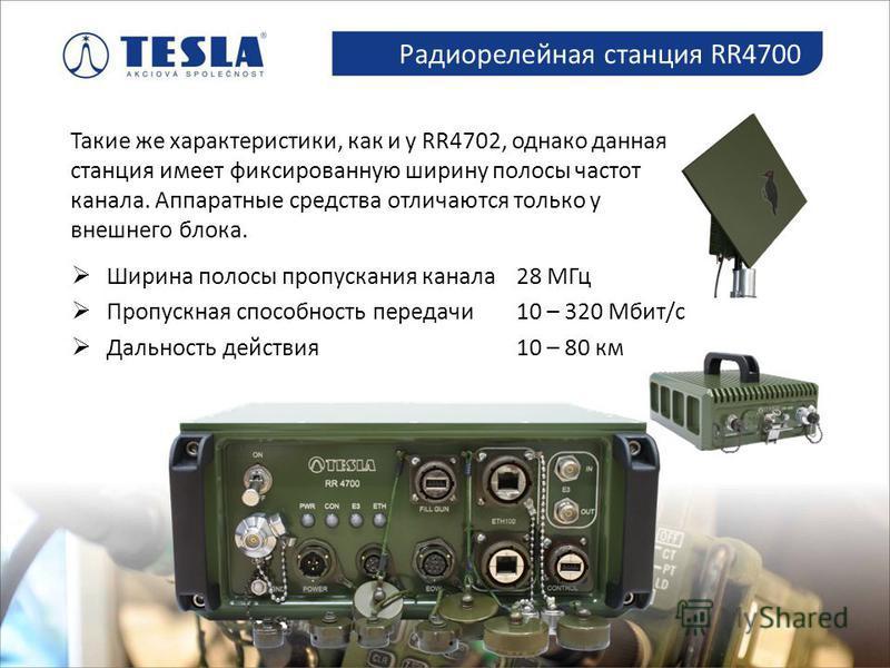 Spolupráce s armádou Радиорелейная станция RR4700 Такие же характеристики, как и у RR4702, однако данная станция имеет фиксированную ширину полосы частот канала. Аппаратные средства отличаются только у внешнего блока. Ширина полосы пропускания канала