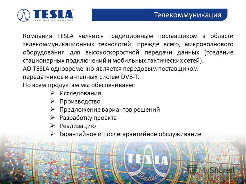 Компания TESLA является традиционным поставщиком в области телекоммуникационных технологий, прежде всего, микроволнового оборудования для высокоскоростной передачи данных (создание стационарных подключений и мобильных тактических сетей). АО TESLA одн