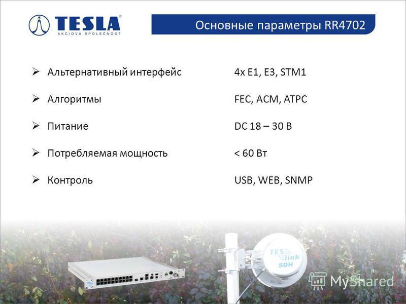 Альтернативный интерфейс 4x E1, E3, STM1 АлгоритмыFEC, ACM, ATPC ПитаниеDC 18 – 30 В Потребляемая мощность< 60 Вт КонтрольUSB, WEB, SNMP Mikrovlnné spoje Основные параметры RR4702