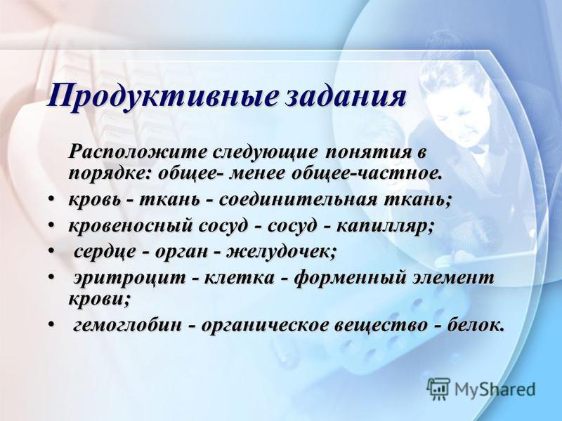 Продуктивные задания Расположите следующие понятия в порядке: общее- менее общее-частное. кровь - ткань - соединительная ткань;кровь - ткань - соединительная ткань; кровеносный сосуд - сосуд - капилляр;кровеносный сосуд - сосуд - капилляр; сердце - о