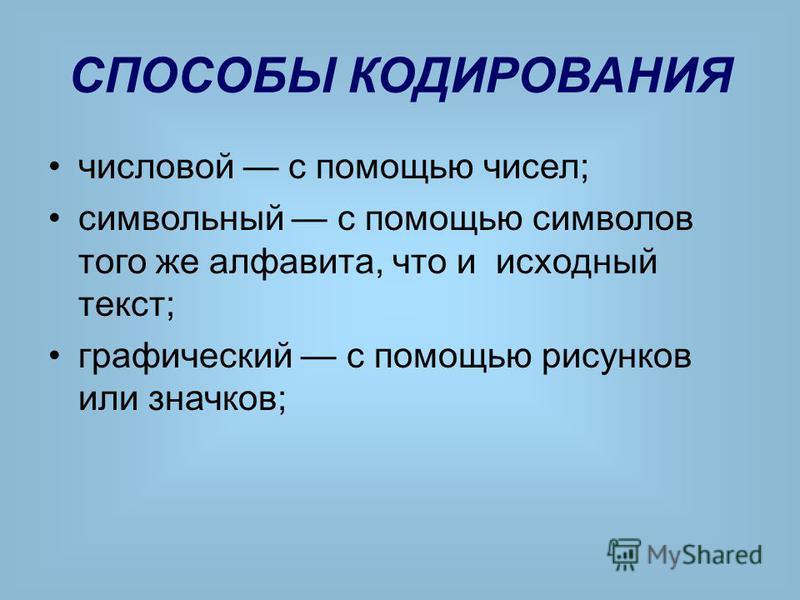 СПОСОБЫ КОДИРОВАНИЯ числовой с помощью чисел; символьный с помощью символов того же алфавита, что и исходный текст; графический с помощью рисунков или значков;