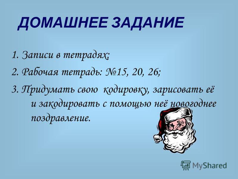 ДОМАШНЕЕ ЗАДАНИЕ 1. Записи в тетрадях; 2. Рабочая тетрадь: 15, 20, 26; 3. Придумать свою кодировку, зарисовать её и закодировать с помощью неё новогоднее поздравление.