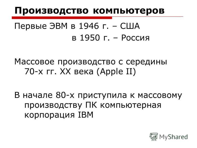 Производство компьютеров Первые ЭВМ в 1946 г. – США в 1950 г. – Россия Массовое производство с середины 70-х гг. XX века (Apple II) В начале 80-х приступила к массовому производству ПК компьютерная корпорация IBM