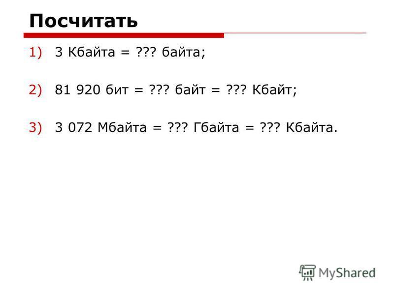 Посчитать 1)3 Кбайта = ??? байта; 2)81 920 бит = ??? байт = ??? Кбайт; 3)3 072 Мбайта = ??? Гбайта = ??? Кбайта.