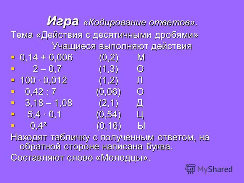 Игра «Кодирование ответов». Тема «Действия с десятичными дробями» Учащиеся выполняют действия 0,14 + 0,006 (0,2) М 0,14 + 0,006 (0,2) М 2 – 0,7 (1,3) О 2 – 0,7 (1,3) О 100 · 0,012 (1,2) Л 100 · 0,012 (1,2) Л 0,42 : 7 (0,06) О 0,42 : 7 (0,06) О 3,18 –