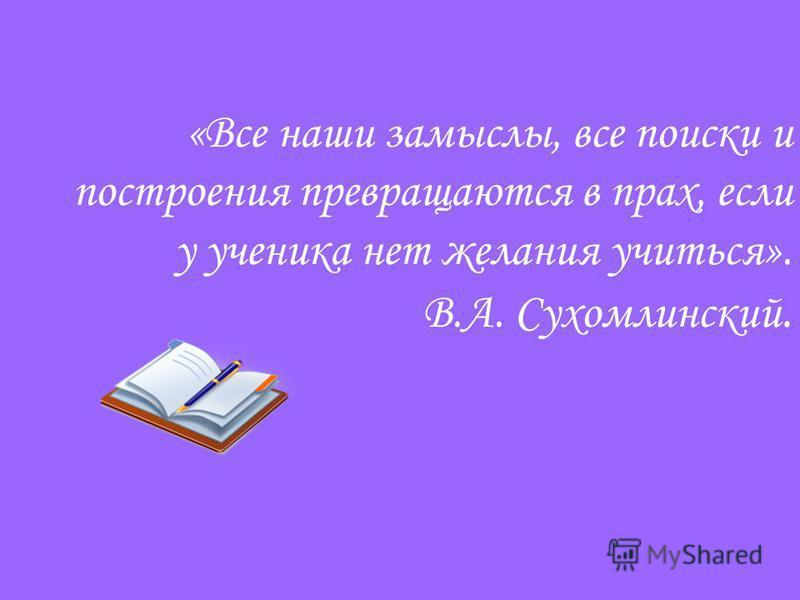«Все наши замыслы, все поиски и построения превращаются в прах, если у ученика нет желания учиться». В.А. Сухомлинский.