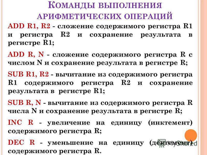 К ОМАНДЫ ВЫПОЛНЕНИЯ АРИФМЕТИЧЕСКИХ ОПЕРАЦИЙ ADD R1, R2 - сложение содержимого регистра R1 и регистра R2 и сохранение результата в регистре R1; ADD R, N - сложение содержимого регистра R c числом N и сохранение результата в регистре R; SUB R1, R2 - вы