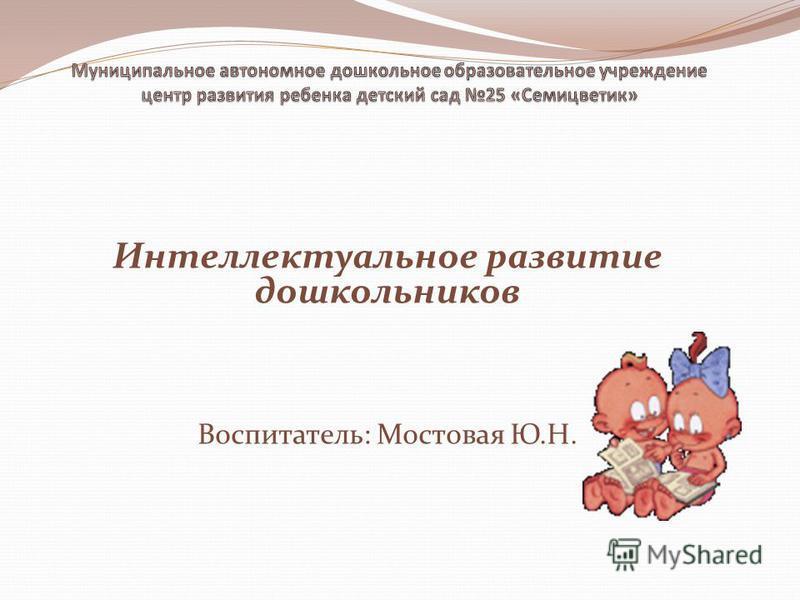 Интеллектуальное развитие дошкольников Воспитатель: Мостовая Ю.Н.