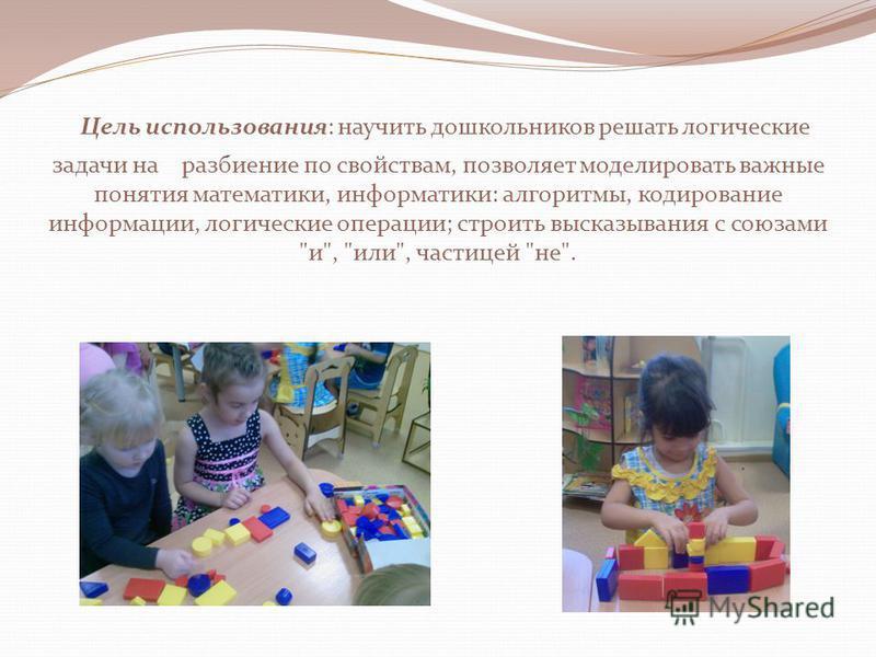 Цель использования: научить дошкольников решать логические задачи на разбиение по свойствам, позволяет моделировать важные понятия математики, информатики: алгоритмы, кодирование информации, логические операции; строить высказывания с союзами