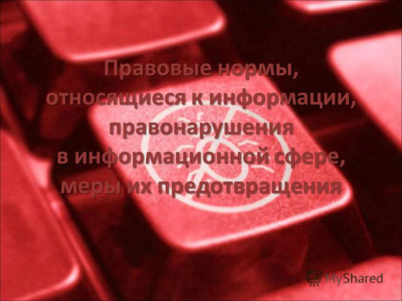 Правовые нормы, относящиеся к информации, правонарушения в информационной сфере, меры их предотвращения