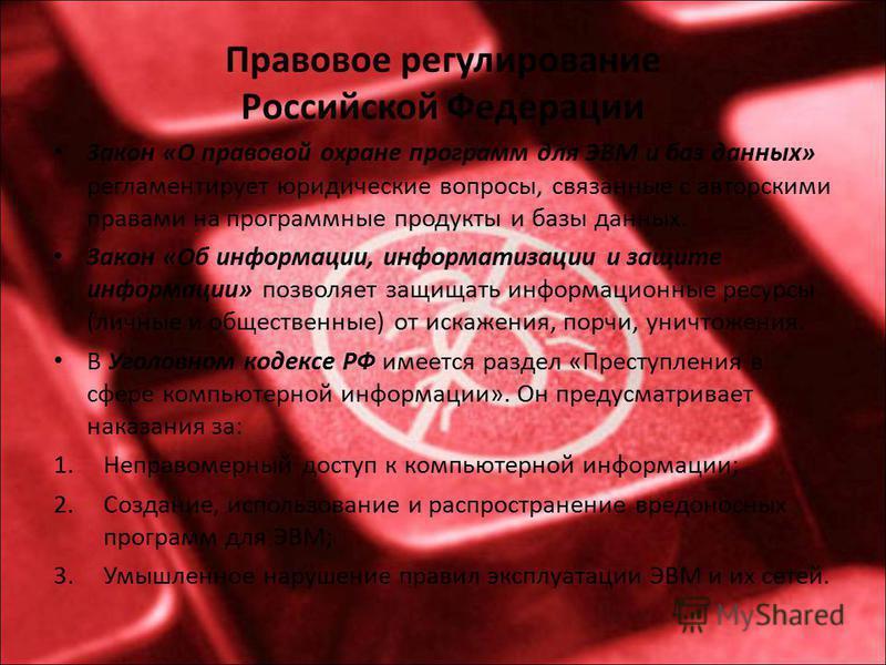 Правовое регулирование Российской Федерации Закон «О правовой охране программ для ЭВМ и баз данных» регламентирует юридические вопросы, связанные с авторскими правами на программные продукты и базы данных. Закон «Об информации, информатизации и защит