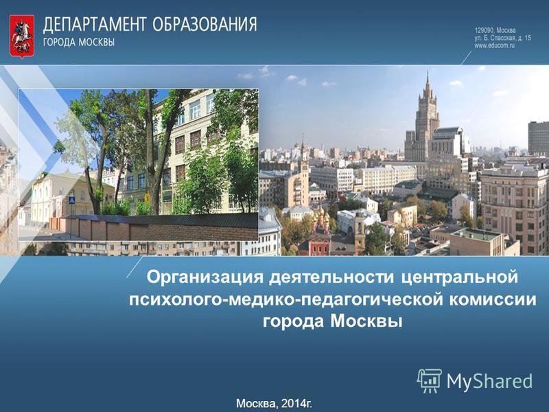 Организация деятельности центральной психолого-медико-педагогической комиссии города Москвы Москва, 2014 г.